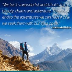 We live in a wonderful world that is full of beauty, charm and adventure. There is no end to the adventures we can have if only we seek them with our eyes open - Jawaharial Nehru.