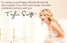 it's making yourself happy with life that will attract people. if you don't seem lonely, that's when somebody's going to want you. -taylor swift