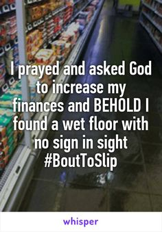 I prayed and asked God to increase my finances and BEHOLD I found a wet floor with no sign in sight #BoutToSlip