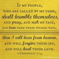"""""""Then if my people who are called by my name will humble themselves and pray and seek my face and turn from their wicked ways, I will hear from heaven and will forgive their sins and restore their land."""" (2 Chronicles 7:14)"""