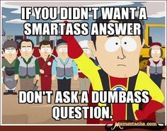 If you didn't want a smartass answer / Don't ask a dumbass question.