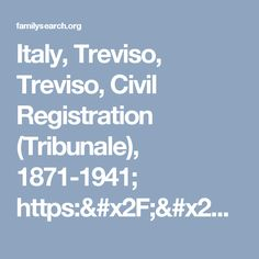 Italy, Treviso, Treviso, Civil Registration (Tribunale), 1871-1941; https://familysearch.org/ark:/61903/3:1:3QS7-89MM-GGF1?cc=1947831&wc=M8JP-L3X%3A248207201%2C248215101