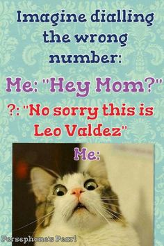 """Oh my gods! Something like this happened to me before! I was calling Jake Mason's phone, but apparently Leo """"borrowed"""" it for some weird Leo-y thing...."""