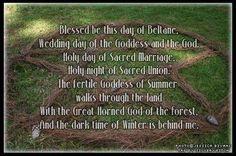 Blessed be this day of Beltane. Wedding day of the Goddess and the God. Hold day of Sacred Marriage. Holy night of Sacred Union. The fertile Goddess of Summer walks through the land with the Great Horned God of the Forest, and the dark time of Winter is behind me.