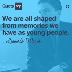 We are all shaped from memories we have as young people. .  - Leonardo DiCaprio #quotesqr #memories #life