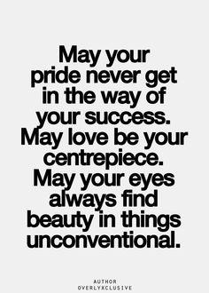 Puede ser que tu orgullo nunca se interponga en el camino de tu éxito. Puede ser que el amor sea tu pieza central. Puede ser que tus ojos siempre encuentren belleza en las cosas no convencionales.-