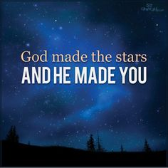 God made the stars and you