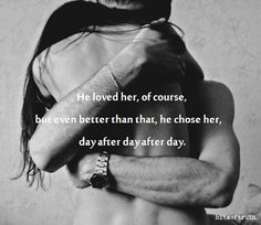 He loved her of course but better than that he chose her day after day after day...