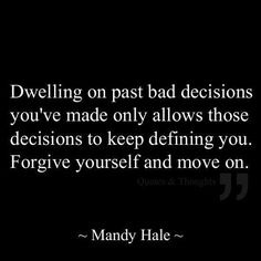 Dwelling on past bad decisions you've made only allows those decisions to keep defining you. Forgive yourself and move on. Mandy Hale