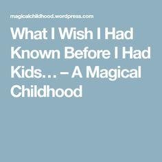 What I Wish I Had Known Before I Had Kids… – A Magical Childhood