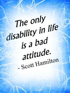 "As Scott Hamilton said, ""The only disability is a bad attitude."""