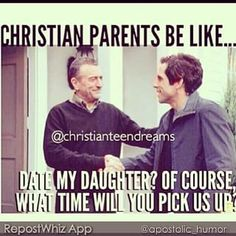 """Christian parent's be like...Date my daughter? Of course. What time will you pick US up?"" ~ Christian humor"