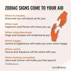 Zodiac Signs Come To Your Aid When: When in trouble, Aries and Leo will stand up for you; When sad, Capricorn and Pisces will cheer you up; When misunderstood,; Virgo and Scorpio will understand you; When happy,Gemini and Sagittarius will make you even more happy.