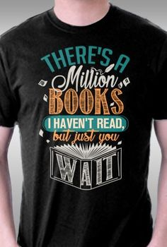 There's a million books I haven't read, but just you wait tee.