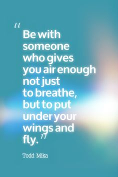 Be with someone who gives you air enough not just to breathe, but to put under your wings and fly.