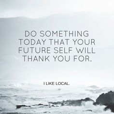 Do Something Today That Your Future Self Will Thank You For. www.i-likelocal.com