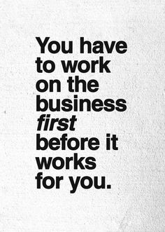 """""""You have to work on the business first before it works for you."""" ― IdowuKoyenikan"""