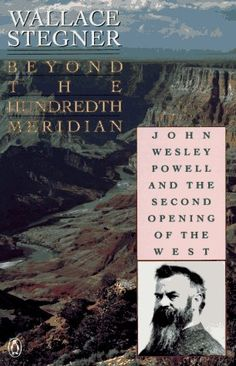 Beyond the Hundredth Meridian: John Wesley Powell & the Second Opening of the West by Wallace Stegner