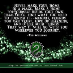 Slytherin: Never make your home in a place. Make a home for yourself inside your own head. You'll find what you need to furnish it -- memory, friends you can trust, love of learning, and other such things. That way it will go with you wherever you journey
