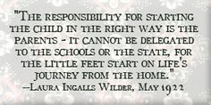 The responsibility for starting the child in the right way is the parents-- it cannot be delegated to the schools or the state.  For the little feet start on life's journey from the home. ---Laura Ingalls Wilder,  May 1922