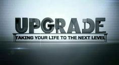 UPGRADE - Taking your life to the next level
