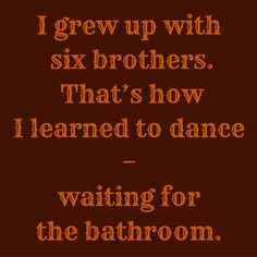 I grew up with six brothers. That's how I learned to dance–waiting for the bathroom. #QuotesYouLove #QuoteofTheDay #FunnyQuotes Visit our website for text status wallpapers. www.quotesulove.com