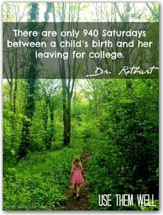 There are only 940 Saturdays between a child's birth and her leaving for college- treasure every one!