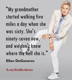 """The World Best Quotes: """"My grandmother started walking five miles a day when she was sixty. She's ninety-seven now, and we don't know where the hell she is."""" -Ellen DeGeneres"""