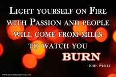 Light yourself on fire with passion and people will come from miles to watch you burn