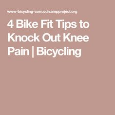 4 Bike Fit Tips to Knock Out Knee Pain | Bicycling