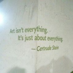 art is about everything. Gertrude Stein.