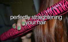 Perfectly straightening your hair. Pretty much a daily necessity.