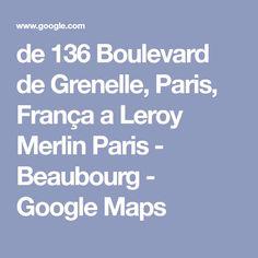 de 136 Boulevard de Grenelle, Paris, França a Leroy Merlin Paris - Beaubourg - Google Maps Driving Directions, View Map, Paris, Leroy Merlin, Google, Montmartre Paris, Paris France