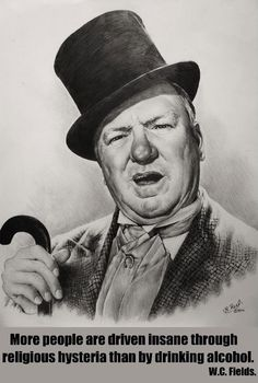 """More people are driven insane through religious hysteria than by drinking alcohol."" W.C. Fields #wcfields"