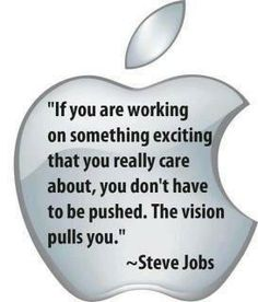 """If you are working on something exciting that you really care about, you don't have to be pushed. The vision pulls you"" - Steve Jobs"