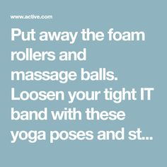 Put away the foam rollers and massage balls. Loosen your tight IT band with these yoga poses and stretches instead.