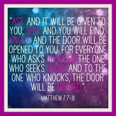 """""""Ask and it will be given to you; seek and you will find; knock and the door will be opened to you. For everyone who asks receives; the one who seeks finds; and to the one who knocks, the door will be opened."""""""