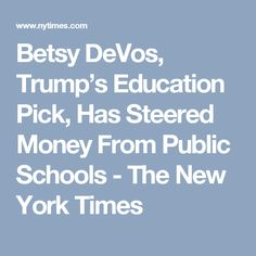 Betsy DeVos, Trump's Education Pick, Has Steered Money From Public Schools - The New York Times
