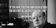 If you have ten thousand regulations you destroy all respect for the law. - Winston Churchill at Lifehack QuotesMore great quotes at http://quotes.lifehack.org/by-author/winston-churchill/