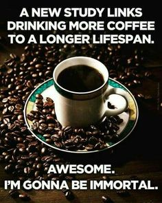 A new study links drinking more coffee to a longer lifespan.  Awesome... I'm going to be immortal!