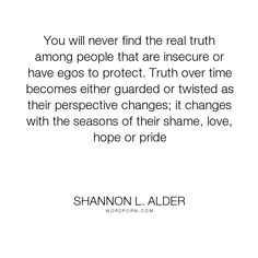 """Shannon L. Alder - """"You will never find the real truth among people that are insecure or have egos to..."""". truth, hope, relationships, sisters, pride, children, family, parents, husband, wife, problems, mental-illness, adversity, shame, weakness, denial, teens, insecurity, walls, mental-disorders, relationships-101, fake, spouse, delusion, boyfriends, girlfriends, cheaters, siblings, liars, hypocrites, betrayers, broken-relationships, brothers, classes, defensive, denies…"""