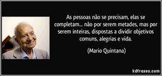 As pessoas não se precisam, elas se completam... não por serem metades, mas por serem inteiras, dispostas a dividir objetivos comuns, alegrias e vida. (Mario Quintana)