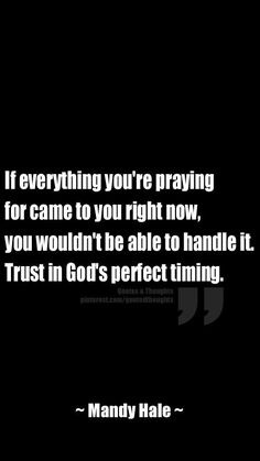 If everything you're praying for came to you right now, you wouldn't be able to handle it. Trust in God's perfect timing. ~ Mandy Hale ~
