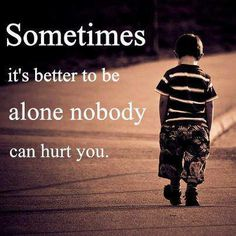 Sometimes it's better to be alone, nobody can hurt you.