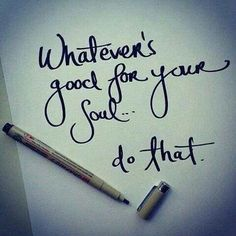 Whatever's good for your soul... do that.