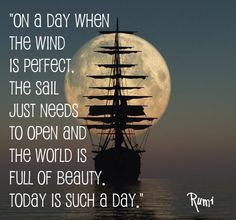 """On a day when the wind is perfect, the sail just needs to open and the world is full of beauty, today is such a day"" --Rumi"