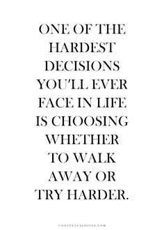 One of the Hardest Decisions you'll ever face in life is choosing whether to walk away or try harder. #Truth