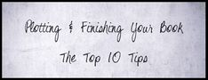 The Top 10 Tips for Plotting and Finishing a Book - Writers Write