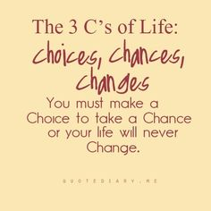 ♥ The 3 C's of Life: Choices, Chances, Changes. You must make a Choice to take a Chance or your life will never Change.