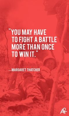 Words  - Inspiration  - You may have to fight the battle  more than once to win it.......Margaret Thatcher